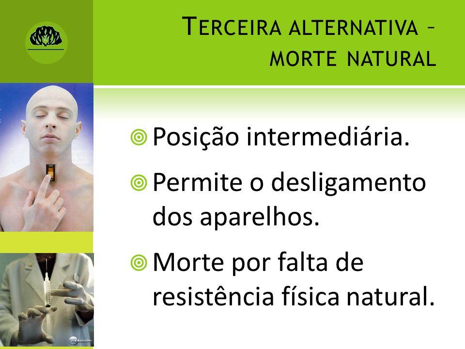 T ERCEIRA ALTERNATIVA – MORTE NATURAL Posição intermediária. Permite o desligamento dos aparelhos. Morte por falta de resistência física natural.