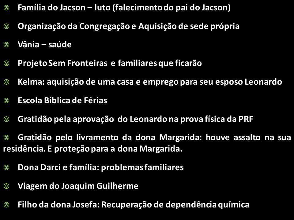 Família do Jacson – luto (falecimento do pai do Jacson) Organização da Congregação e Aquisição de sede própria Vânia – saúde Projeto Sem Fronteiras e