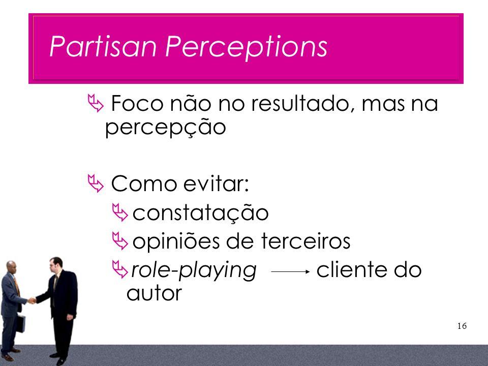 16 Foco não no resultado, mas na percepção Como evitar: constatação opiniões de terceiros role-playing cliente do autor Partisan Perceptions