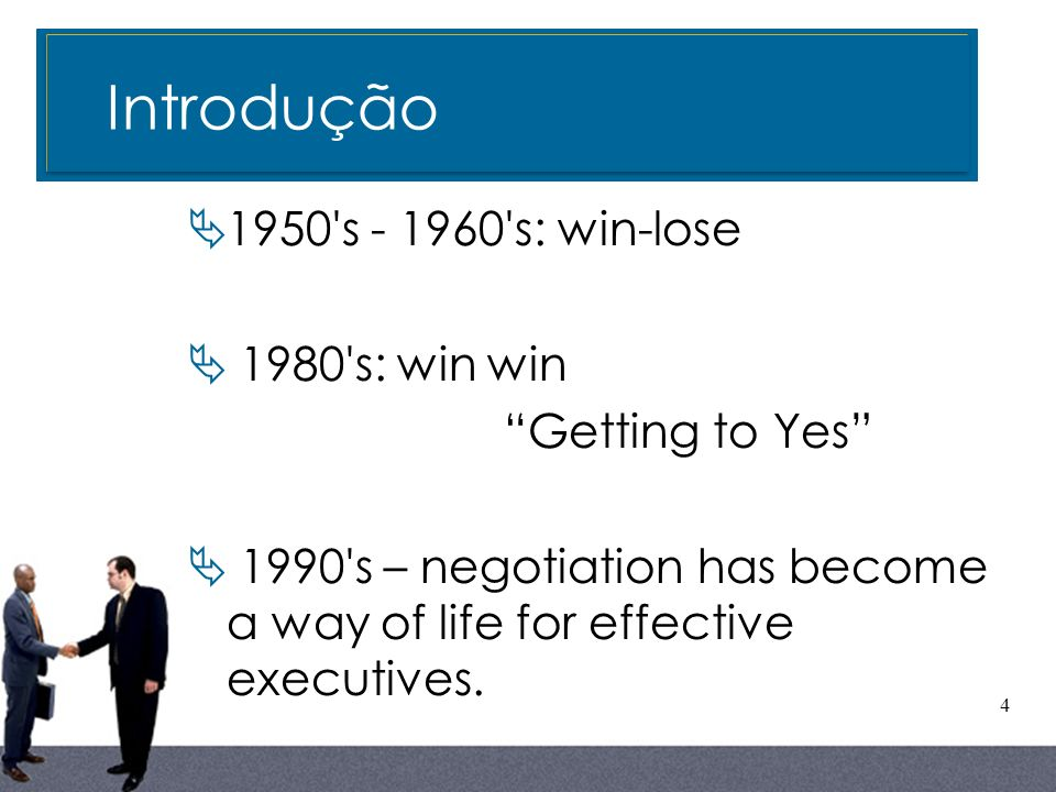 4 1950's - 1960's: win-lose 1980's: win win Getting to Yes 1990's – negotiation has become a way of life for effective executives. Introdução