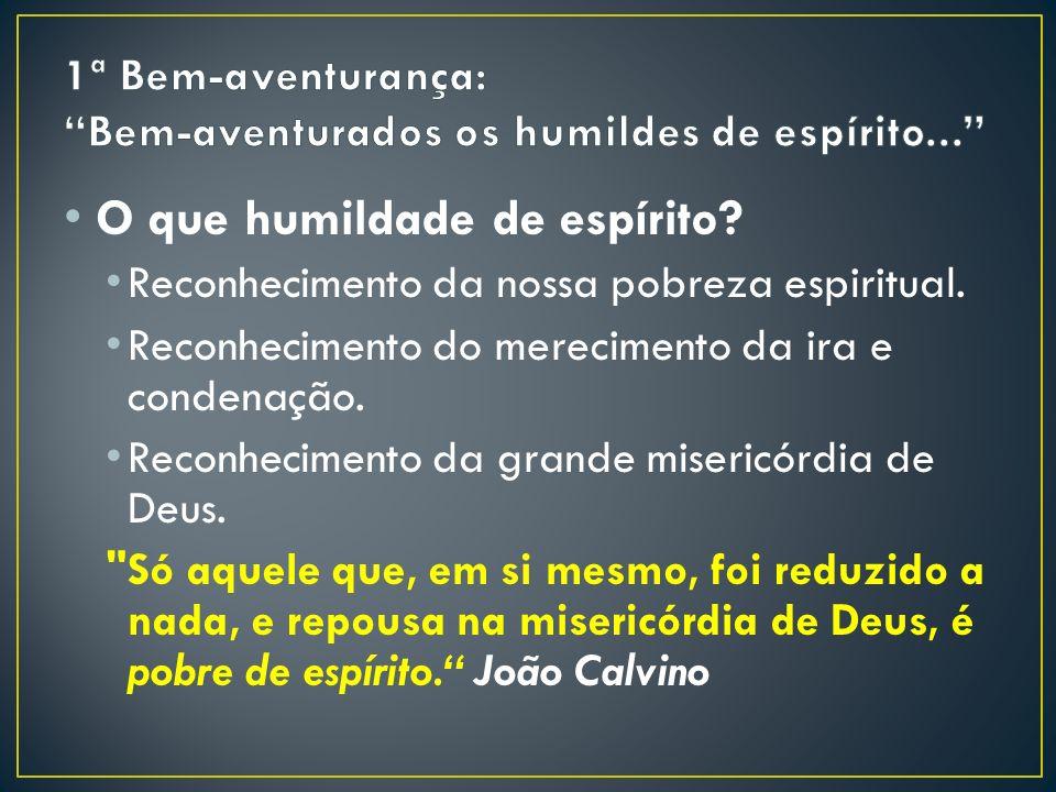 O que humildade de espírito.Reconhecimento da nossa pobreza espiritual.