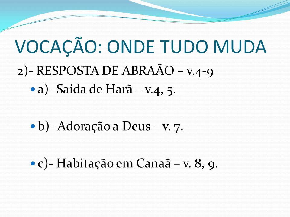 VOCAÇÃO: ONDE TUDO MUDA 2)- RESPOSTA DE ABRAÃO – v.4-9 a)- Saída de Harã – v.4, 5. b)- Adoração a Deus – v. 7. c)- Habitação em Canaã – v. 8, 9.