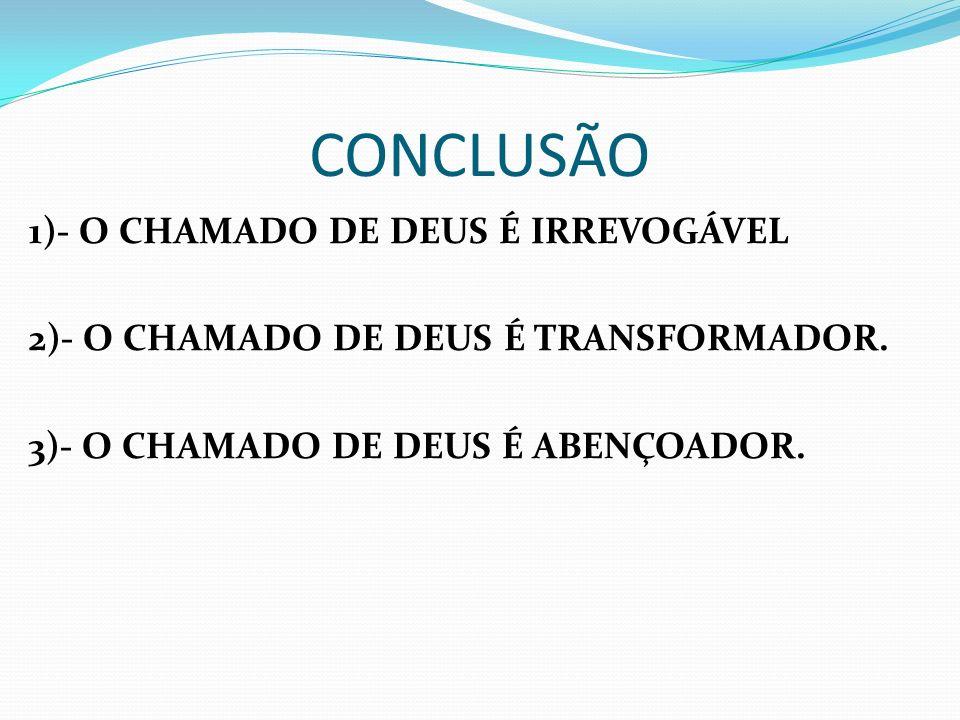 CONCLUSÃO 1)- O CHAMADO DE DEUS É IRREVOGÁVEL 2)- O CHAMADO DE DEUS É TRANSFORMADOR. 3)- O CHAMADO DE DEUS É ABENÇOADOR.