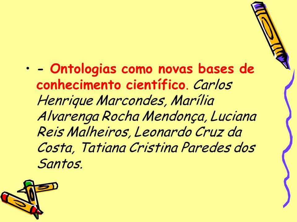 - Ontologias como novas bases de conhecimento científico. Carlos Henrique Marcondes, Marília Alvarenga Rocha Mendonça, Luciana Reis Malheiros, Leonard