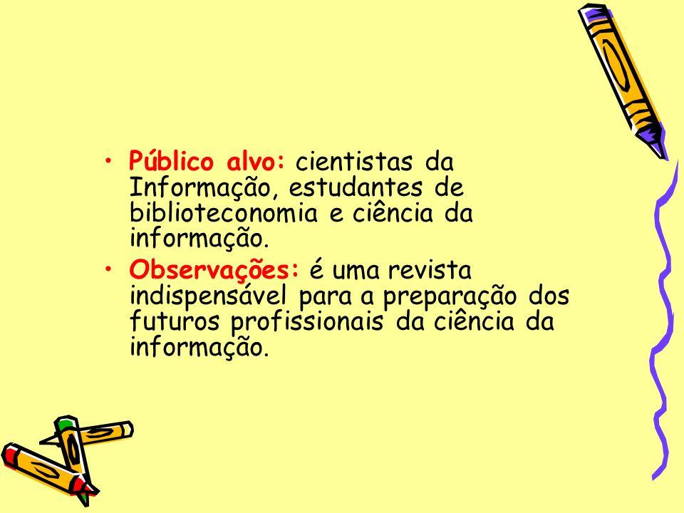 Público alvo: cientistas da Informação, estudantes de biblioteconomia e ciência da informação. Observações: é uma revista indispensável para a prepara