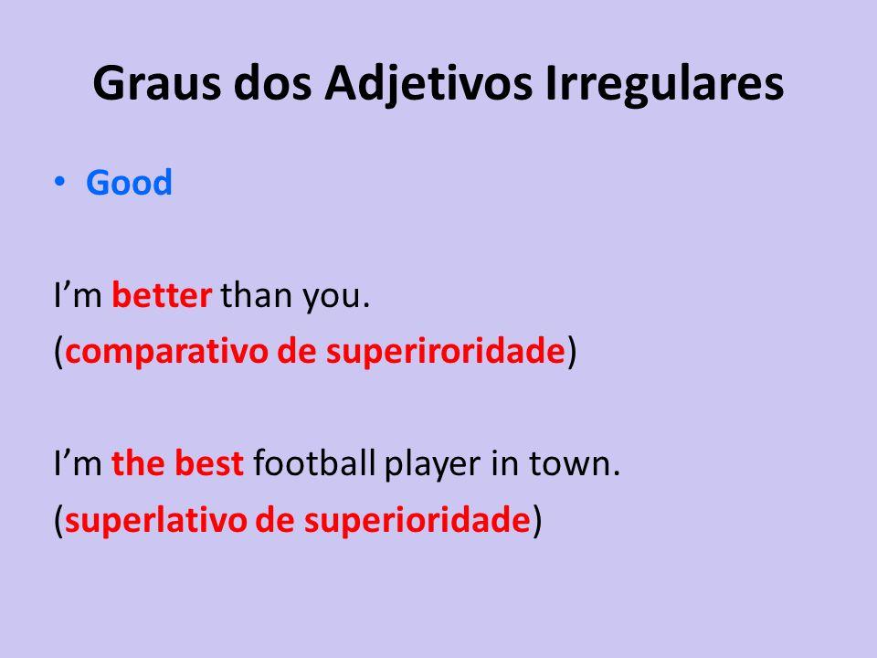 Good Im better than you. (comparativo de superiroridade) Im the best football player in town. (superlativo de superioridade)