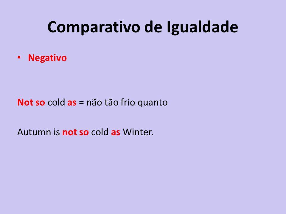 Comparativo de Igualdade Negativo Not so cold as = não tão frio quanto Autumn is not so cold as Winter.