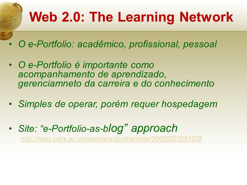 O e-Portfolio: acadêmico, profissional, pessoal O e-Portfolio é importante como acompanhamento de aprendizado, gerenciamneto da carreira e do conhecimento Simples de operar, porém requer hospedagem Site: e-Portfolio-as-b log approach http://www.cetis.ac.uk/members/scott/entries/20050523083528 Web 2.0: The Learning Network