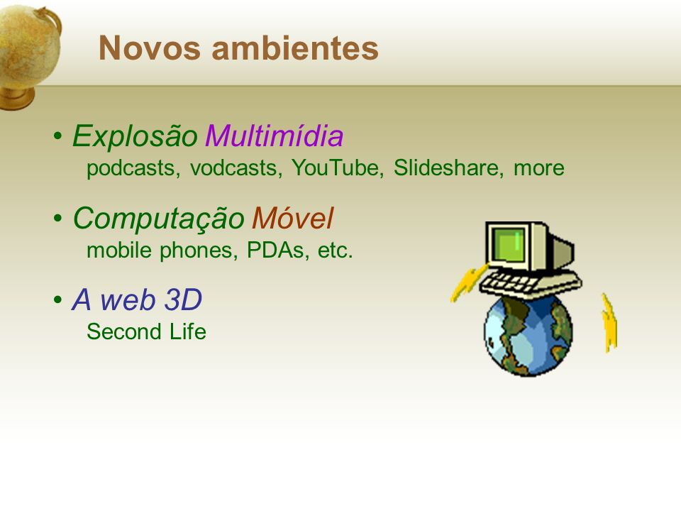 Novos ambientes Explosão Multimídia podcasts, vodcasts, YouTube, Slideshare, more Computação Móvel mobile phones, PDAs, etc. A web 3D Second Life