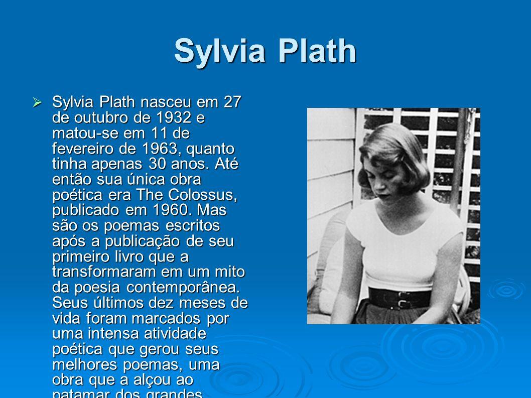 Sylvia Plath Sylvia Plath nasceu em 27 de outubro de 1932 e matou-se em 11 de fevereiro de 1963, quanto tinha apenas 30 anos.