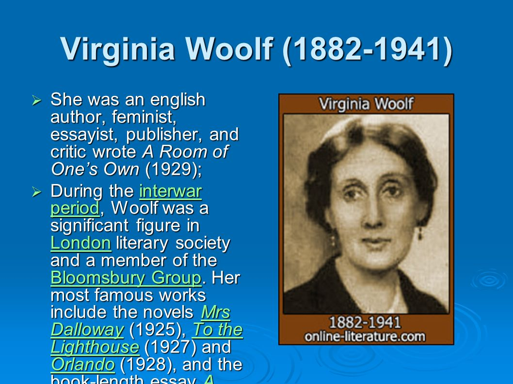 Virginia Woolf ( ) She was an english author, feminist, essayist, publisher, and critic wrote A Room of Ones Own (1929); She was an english author, feminist, essayist, publisher, and critic wrote A Room of Ones Own (1929); During the interwar period, Woolf was a significant figure in London literary society and a member of the Bloomsbury Group.