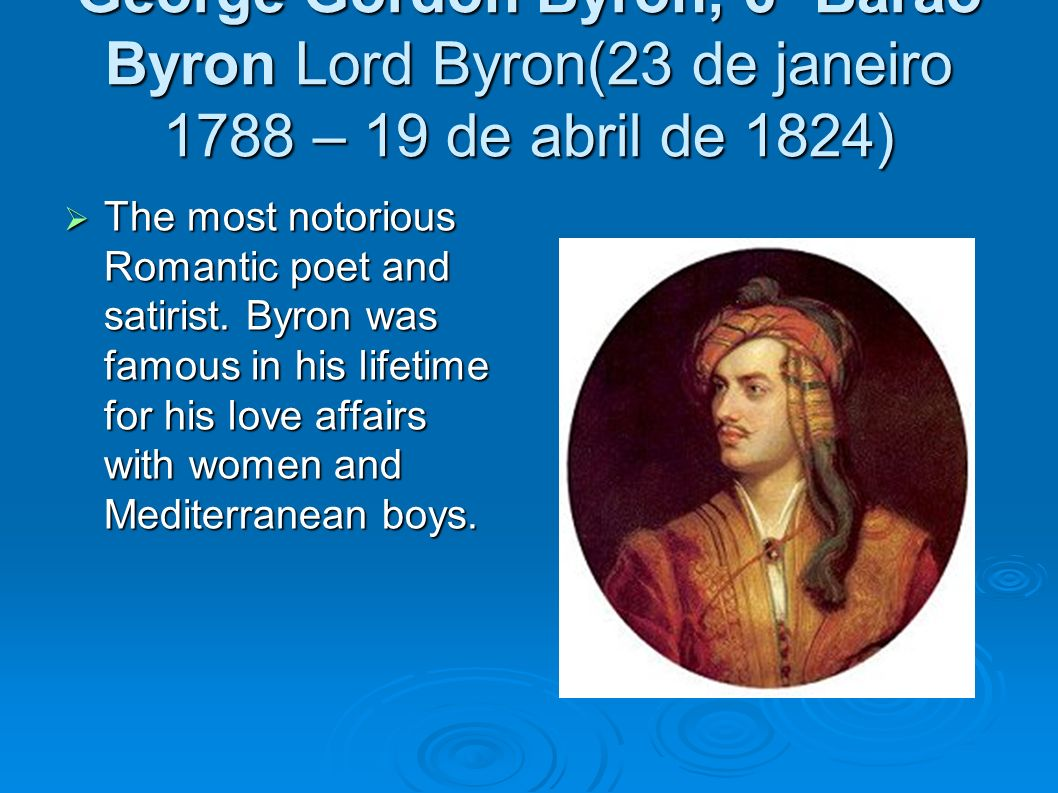 George Gordon Byron, 6º Barão Byron Lord Byron(23 de janeiro 1788 – 19 de abril de 1824) The most notorious Romantic poet and satirist. Byron was famo