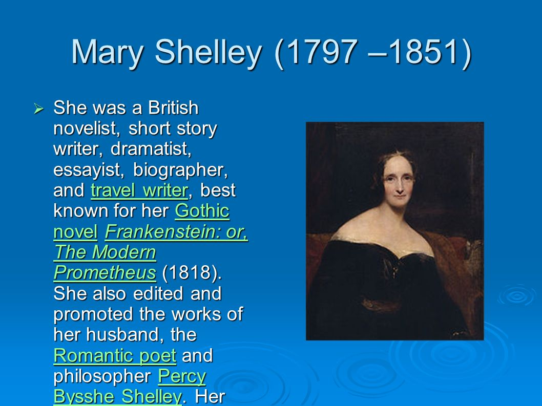 Mary Shelley (1797 –1851) She was a British novelist, short story writer, dramatist, essayist, biographer, and travel writer, best known for her Gothi