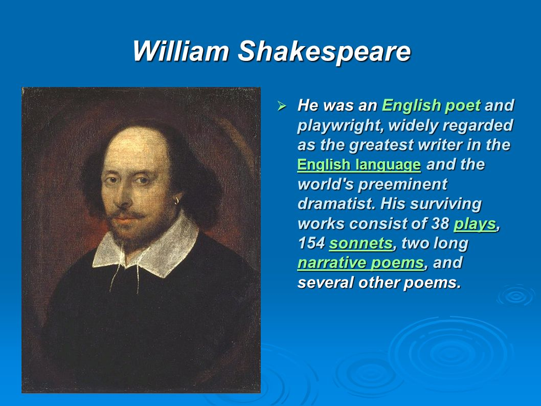 William Shakespeare He was an English poet and playwright, widely regarded as the greatest writer in the English language and the world's preeminent d