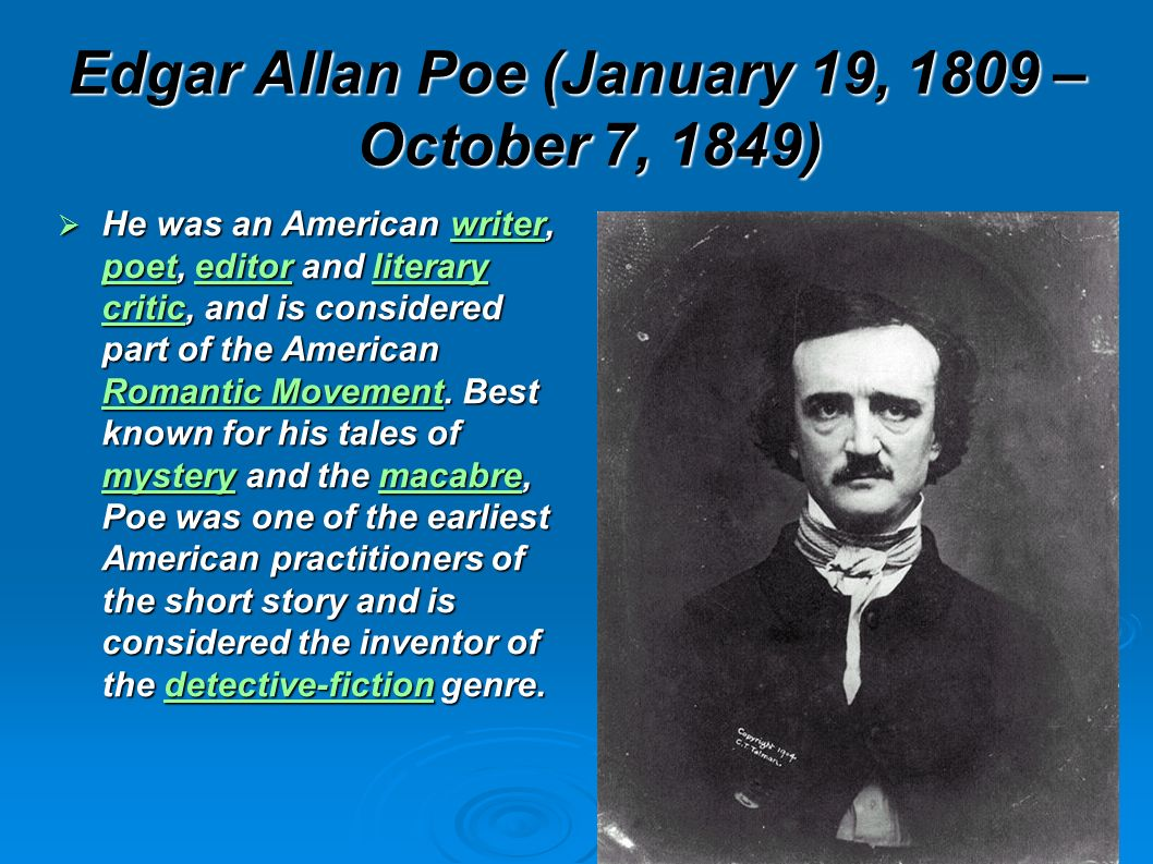 Edgar Allan Poe (January 19, 1809 – October 7, 1849) He was an American writer, poet, editor and literary critic, and is considered part of the American Romantic Movement.