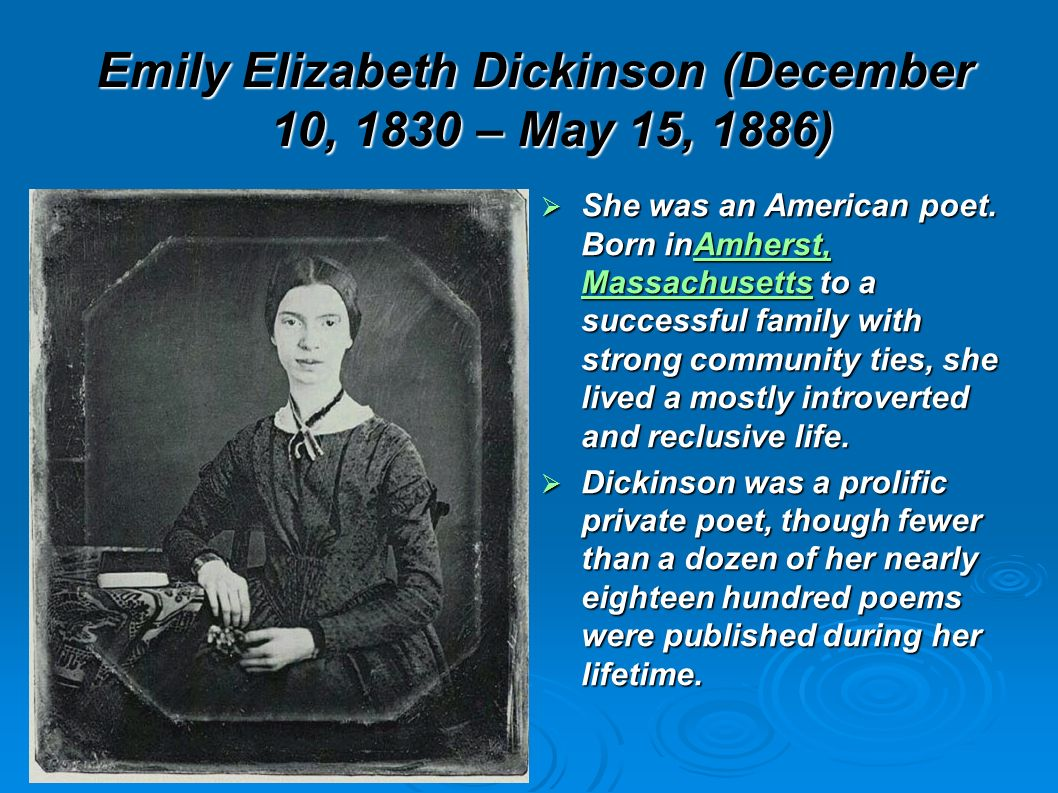 Emily Elizabeth Dickinson (December 10, 1830 – May 15, 1886) She was an American poet. Born inAmherst, Massachusetts to a successful family with stron