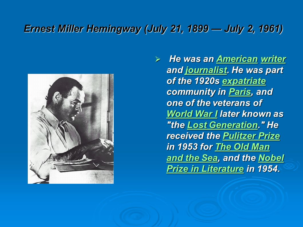 Ernest Miller Hemingway (July 21, 1899 July 2, 1961) He was an American writer and journalist. He was part of the 1920s expatriate community in Paris,