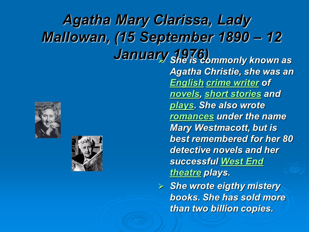 Agatha Mary Clarissa, Lady Mallowan, (15 September 1890 – 12 January 1976) She is commonly known as Agatha Christie, she was an English crime writer of novels, short stories and plays.