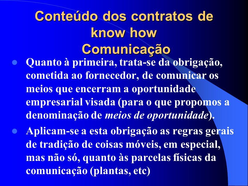 Conteúdo dos contratos de know how Comunicação Quanto à primeira, trata-se da obrigação, cometida ao fornecedor, de comunicar os meios que encerram a
