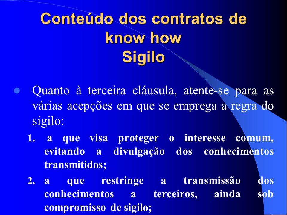 Conteúdo dos contratos de know how Sigilo Quanto à terceira cláusula, atente-se para as várias acepções em que se emprega a regra do sigilo: 1. a que