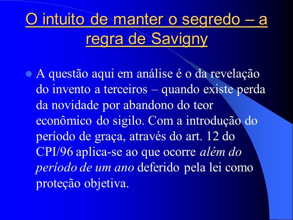 O intuito de manter o segredo – a regra de Savigny A questão aqui em análise é o da revelação do invento a terceiros – quando existe perda da novidade