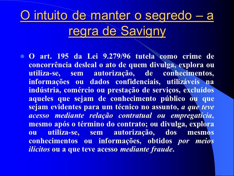 O intuito de manter o segredo – a regra de Savigny O art. 195 da Lei 9.279/96 tutela como crime de concorrência desleal o ato de quem divulga, explora