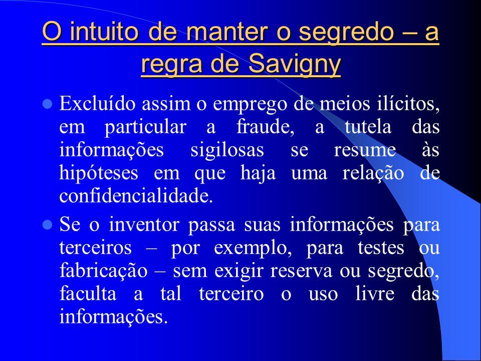 O intuito de manter o segredo – a regra de Savigny Excluído assim o emprego de meios ilícitos, em particular a fraude, a tutela das informações sigilo