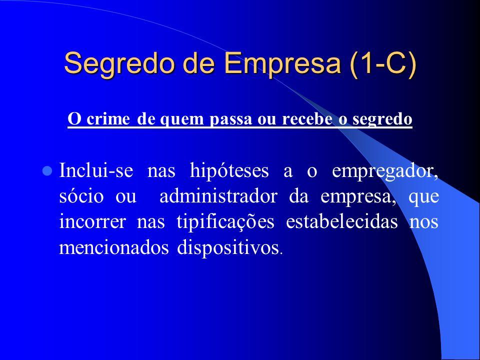 Segredo de Empresa (1-C) O crime de quem passa ou recebe o segredo Inclui-se nas hipóteses a o empregador, sócio ou administrador da empresa, que inco