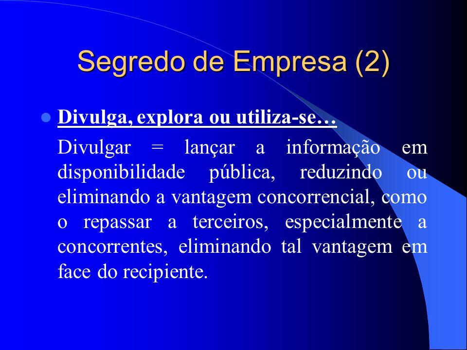 Segredo de Empresa (2) Divulga, explora ou utiliza-se… Divulgar = lançar a informação em disponibilidade pública, reduzindo ou eliminando a vantagem c