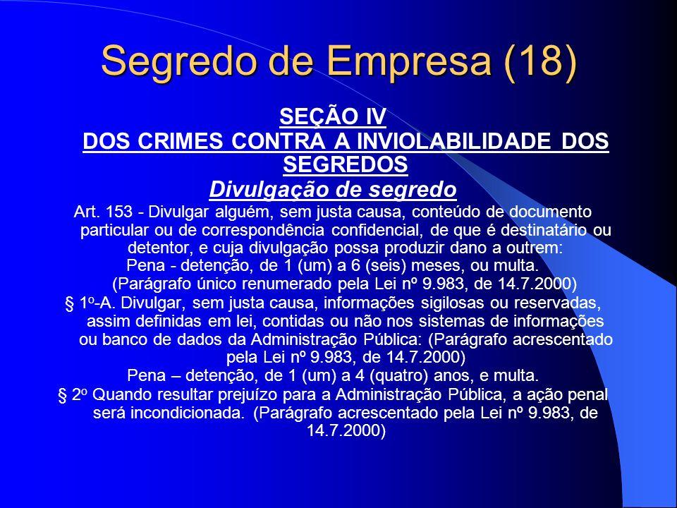 Segredo de Empresa (18) SEÇÃO IV DOS CRIMES CONTRA A INVIOLABILIDADE DOS SEGREDOS Divulgação de segredo Art. 153 - Divulgar alguém, sem justa causa, c