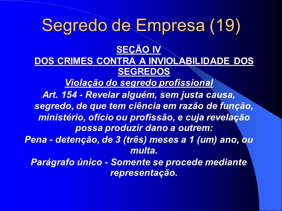 Segredo de Empresa (19) SEÇÃO IV DOS CRIMES CONTRA A INVIOLABILIDADE DOS SEGREDOS Violação do segredo profissional Art. 154 - Revelar alguém, sem just