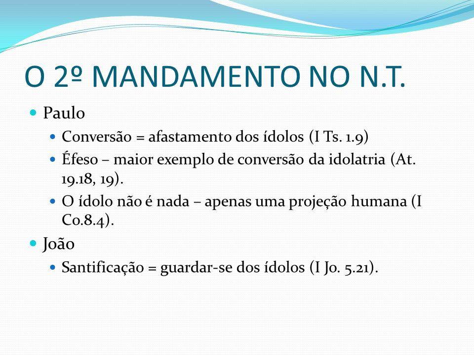 O 2º MANDAMENTO NO N.T. Paulo Conversão = afastamento dos ídolos (I Ts. 1.9) Éfeso – maior exemplo de conversão da idolatria (At. 19.18, 19). O ídolo