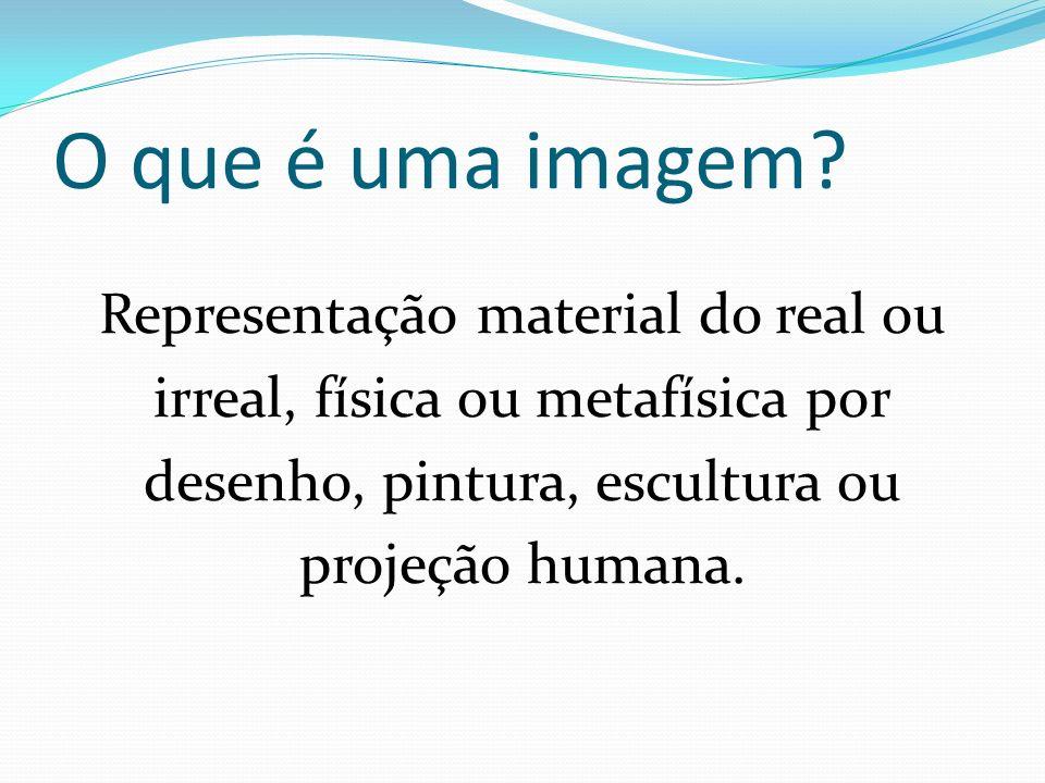 O que é uma imagem? Representação material do real ou irreal, física ou metafísica por desenho, pintura, escultura ou projeção humana.