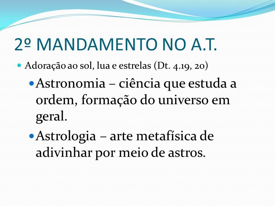 2º MANDAMENTO NO A.T. Adoração ao sol, lua e estrelas (Dt. 4.19, 20) Astronomia – ciência que estuda a ordem, formação do universo em geral. Astrologi
