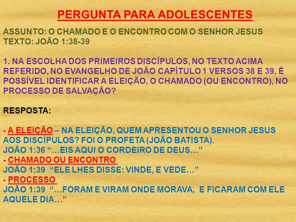 PERGUNTA PARA ADOLESCENTES ASSUNTO: O CHAMADO E O ENCONTRO COM O SENHOR JESUS TEXTO: JOÃO 1:38-39 1.