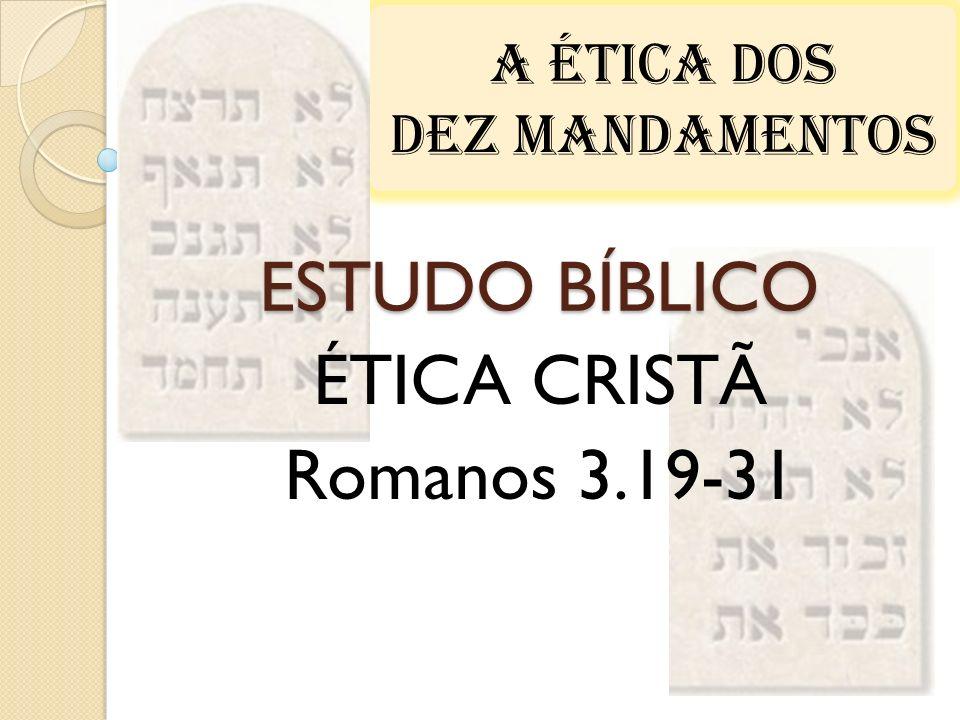 A ÉTICA DOS DEZ MANDAMENTOS ESTUDO BÍBLICO ÉTICA CRISTÃ Romanos 3.19-31