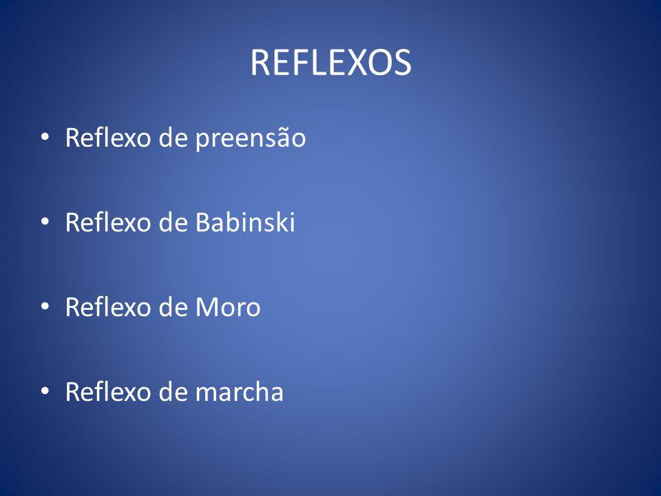 REFLEXOS Reflexo de preensão Reflexo de Babinski Reflexo de Moro Reflexo de marcha