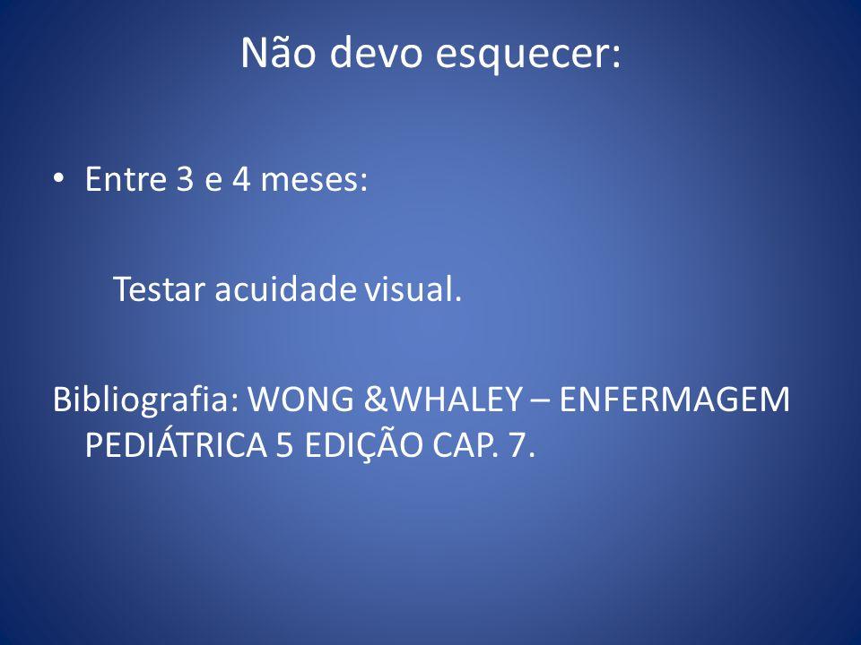Não devo esquecer: Entre 3 e 4 meses: Testar acuidade visual. Bibliografia: WONG &WHALEY – ENFERMAGEM PEDIÁTRICA 5 EDIÇÃO CAP. 7.
