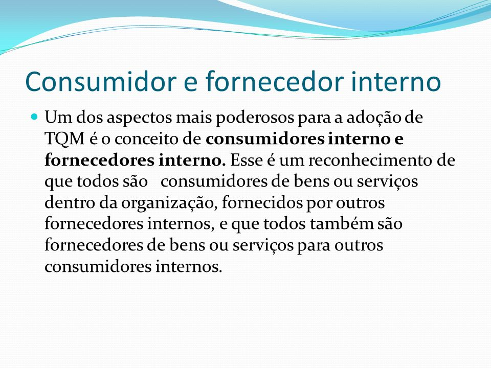 Um dos aspectos mais poderosos para a adoção de TQM é o conceito de consumidores interno e fornecedores interno. Esse é um reconhecimento de que todos
