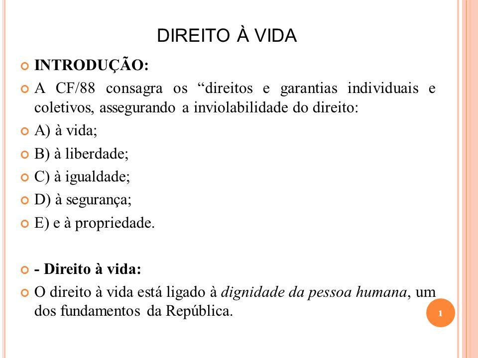 DIREITO À VIDA INTRODUÇÃO: A CF/88 consagra os direitos e garantias individuais e coletivos, assegurando a inviolabilidade do direito: A) à vida; B) à