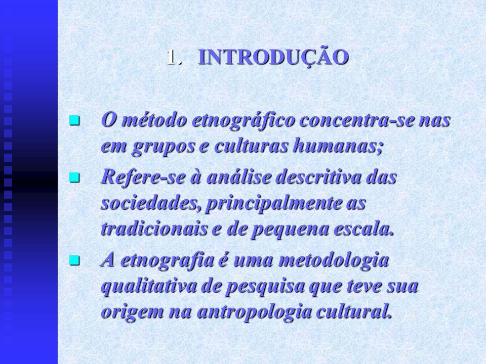 1.INTRODUÇÃO O método etnográfico concentra-se nas em grupos e culturas humanas; O método etnográfico concentra-se nas em grupos e culturas humanas; R