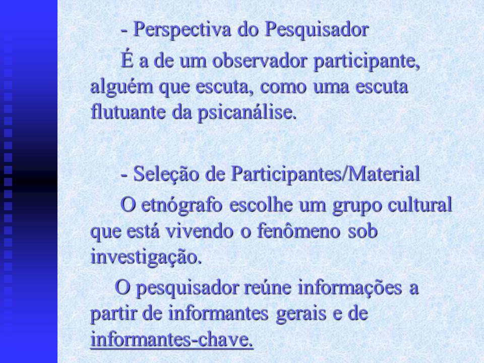 - Perspectiva do Pesquisador É a de um observador participante, alguém que escuta, como uma escuta flutuante da psicanálise. - Seleção de Participante