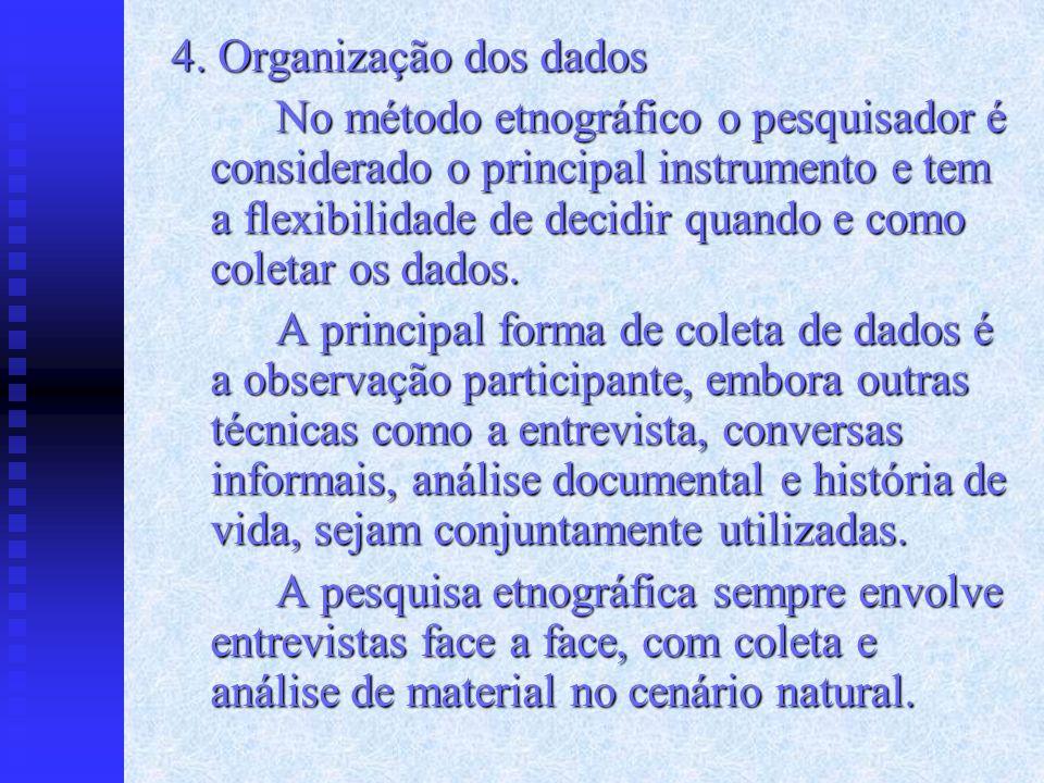 4. Organização dos dados No método etnográfico o pesquisador é considerado o principal instrumento e tem a flexibilidade de decidir quando e como cole