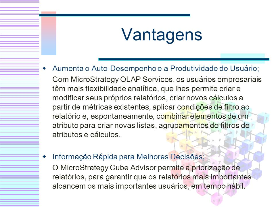 Vantagens Aumenta o Auto-Desempenho e a Produtividade do Usuário; Com MicroStrategy OLAP Services, os usuários empresariais têm mais flexibilidade ana
