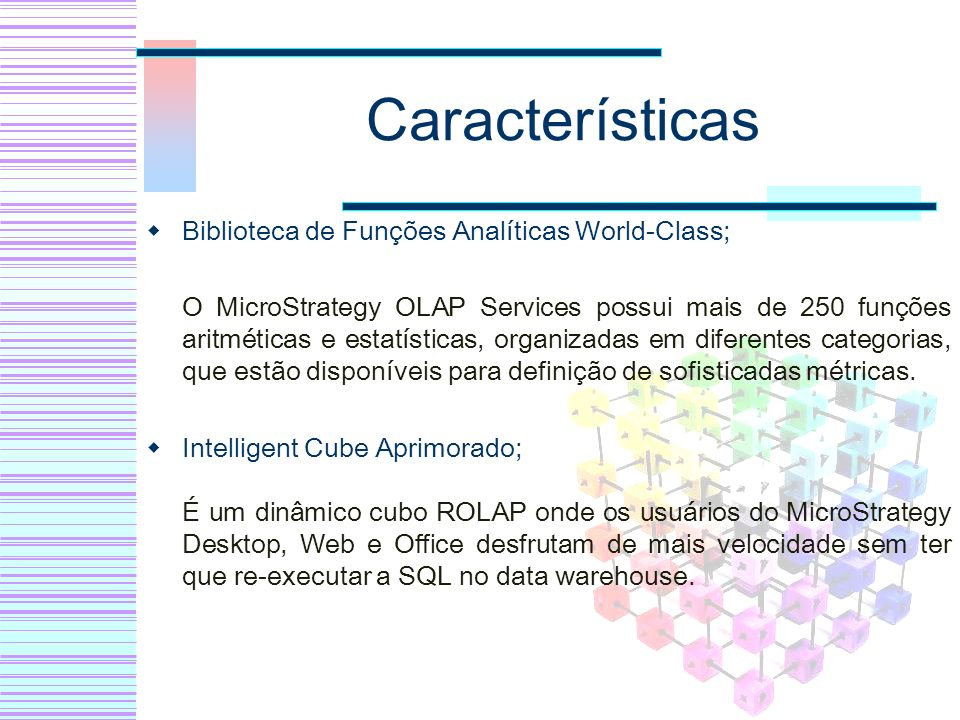 Características Biblioteca de Funções Analíticas World-Class; O MicroStrategy OLAP Services possui mais de 250 funções aritméticas e estatísticas, org
