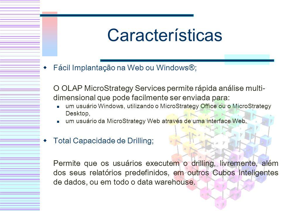 Características Fácil Implantação na Web ou Windows®; O OLAP MicroStrategy Services permite rápida análise multi- dimensional que pode facilmente ser
