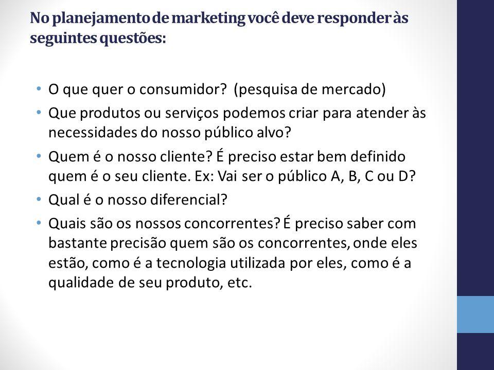 No planejamento de marketing você deve responder às seguintes questões: O que quer o consumidor? (pesquisa de mercado) Que produtos ou serviços podemo