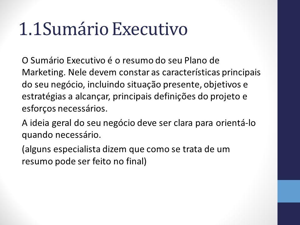 1.1Sumário Executivo O Sumário Executivo é o resumo do seu Plano de Marketing. Nele devem constar as características principais do seu negócio, inclui
