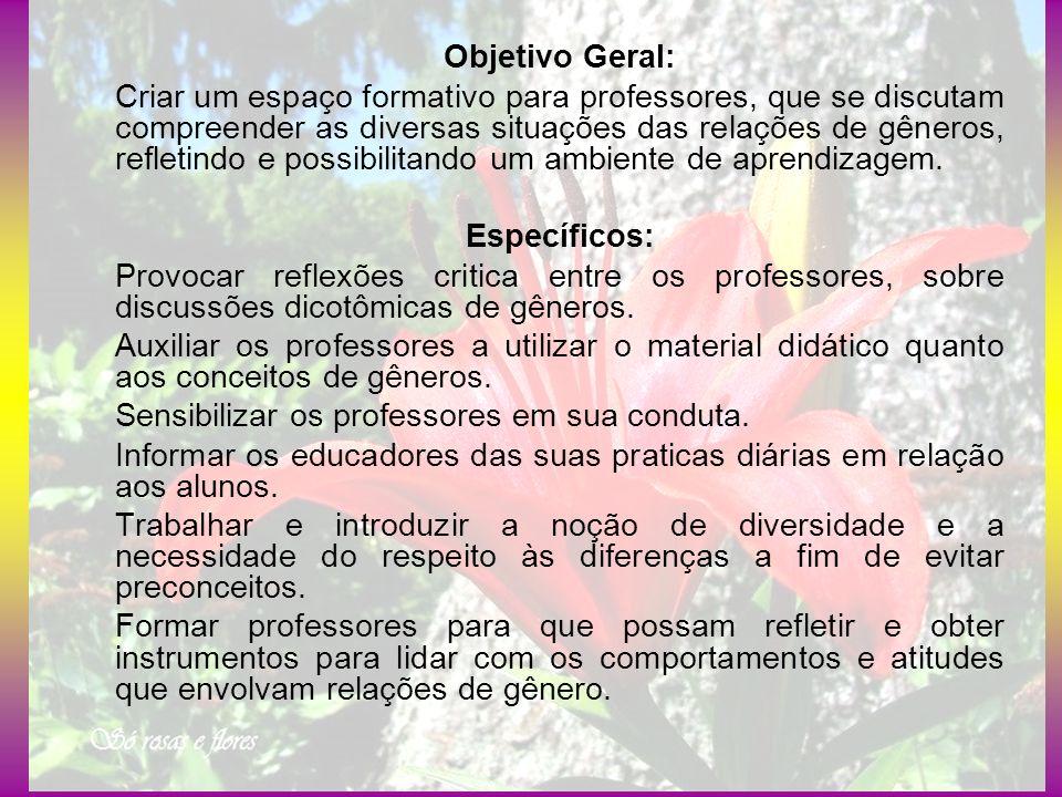 Objetivo Geral: Criar um espaço formativo para professores, que se discutam compreender as diversas situações das relações de gêneros, refletindo e po
