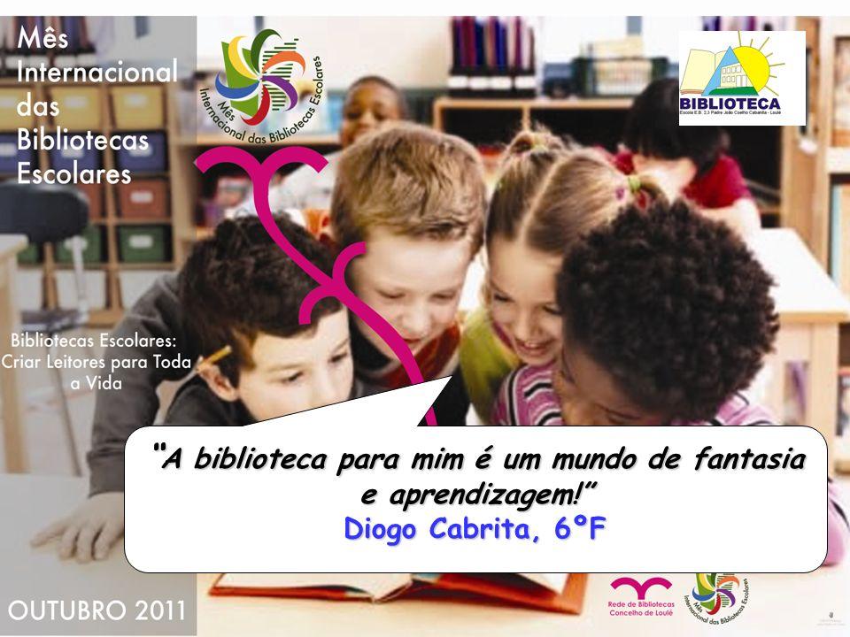 A biblioteca para mim é um mundo de fantasia e aprendizagem! Diogo Cabrita, 6ºF A biblioteca para mim é um mundo de fantasia e aprendizagem! Diogo Cab